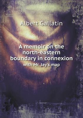 A Memoir on the North-Eastern Boundary in Connexion with Mr. Jays Map  by  Albert Gallatin