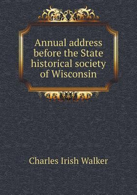 Annual Address Before the State Historical Society of Wisconsin Charles Irish Walker