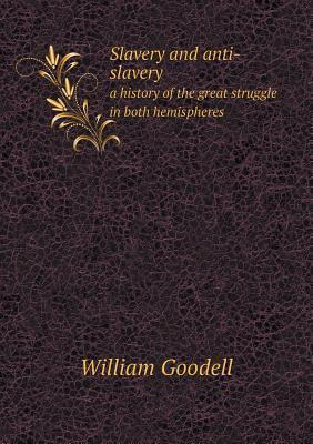 Slavery and Anti-Slavery a History of the Great Struggle in Both Hemispheres  by  William Goodell