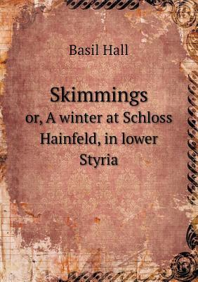 Skimmings Or, a Winter at Schloss Hainfeld, in Lower Styria Basil Hall