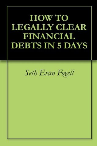 HOW TO LEGALLY CLEAR FINANCIAL DEBTS IN 5 DAYS  by  Seth Evan Fogell