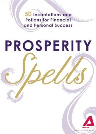 Prosperity Spells: 50 Incantations and Potions for Financial and Personal Success  by  Adams Media