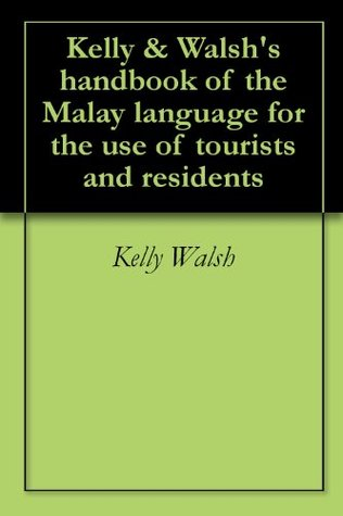 Kelly & Walshs handbook of the Malay language for the use of tourists and residents  by  Kelly Walsh