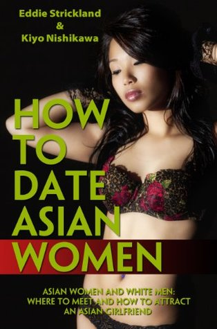 How To Date Asian Women - Asian Women And White Men: Where To Meet And How To Attract An Asian Girlfriend  by  Eddie Strickland