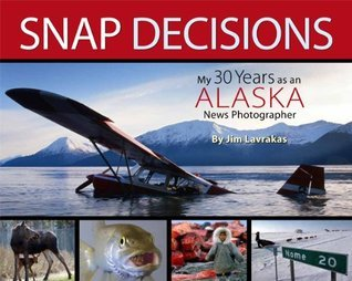 Snap Decisions: My 30 Years as an Alaska News Photographer  by  Jim Lavrakas