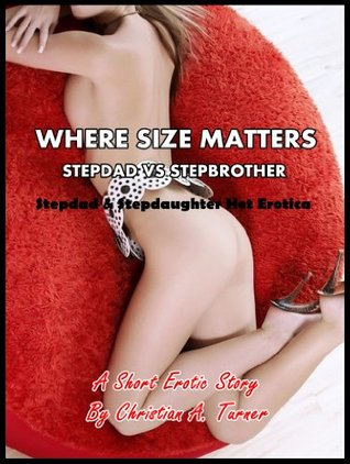 Where Size Matters - Stepdad v.s. Stepbrother (Stepdad & Stepdaughter Hot Erotica) - A Short Erotic Story Christian A. Turner