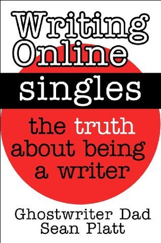 Writing Online Singles: The Truth About Being A Writer  by  Ghostwriter Dad Sean Platt