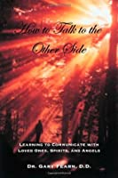 How to Talk to the Other Side: Learning How To Communicate With Loved Ones, Spirits and Angels