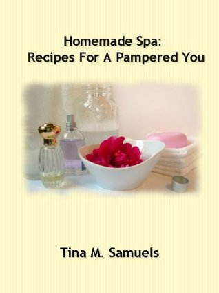 Homemade Spa: Recipes for a Pampered You  by  Tina Samuels