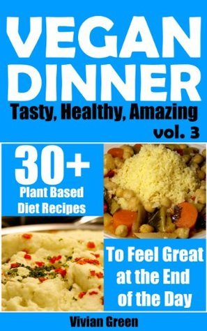 Vegan Dinner: 30+ Plant Diet Based Recipes to Feel Great at the End of the Day Vivian Green