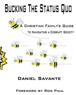 Bucking the Status Quo A Christian Familys Guide to Navigating a Corrupt Society Daniel Savante