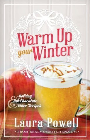 Warm Up Your Winter: Holiday Hot Chocolate and Cider Recipes Laura  Powell