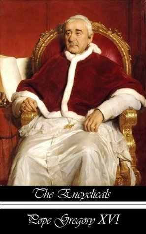 The Encyclicals of Pope Gregory XVI Pope Gregory XVI