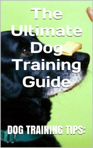Dog Training Tips: The Ultimate Dog Training Guide  by  Dog Trainer
