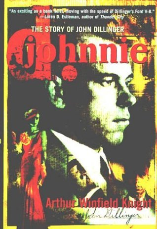 Johnnie D : The Story of John Dillinger  by  Arthur Winfield Knight