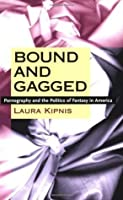 Bound and Gagged: Pornography and the Politics of Fantasy in America
