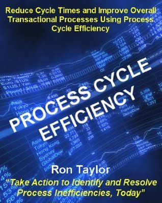 Process Cycle Efficiency: A White Paper on Improving Process Cycle Efficiency Using This Important Six Sigma Tool Ron Taylor