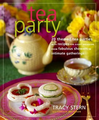 Tea Party: 20 Themed Tea Parties with Recipes for Every Occasion, from Fabulous Showers to Intimate Gatherings  by  Tracy Stern