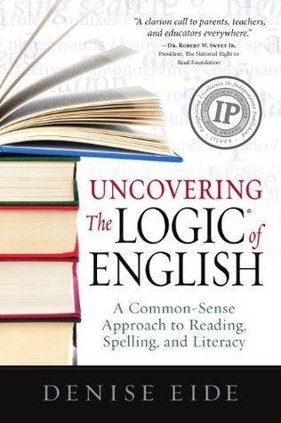 Uncovering The Logic of English: A Common-Sense Approach to Reading, Spelling, and Literacy Denise Eide