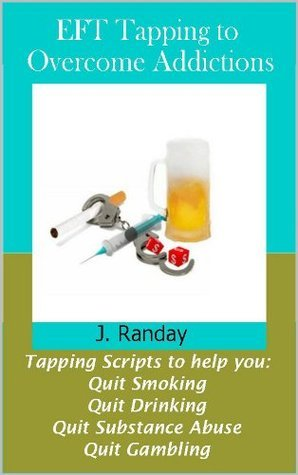 EFT Tapping to Overcome Addictions: Quit Smoking, Quit Drinking, Quit Substance Abuse, Quit Gambling J. Randay