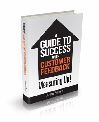 Measuring Up! A Guide to Success with Customer Feedback. (Dunvegan B2B Insights) Anne Miner
