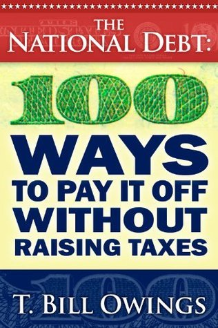 The National Debt: 100 Ways To Pay It Off Without Raising Taxes  by  T. Bill Owings
