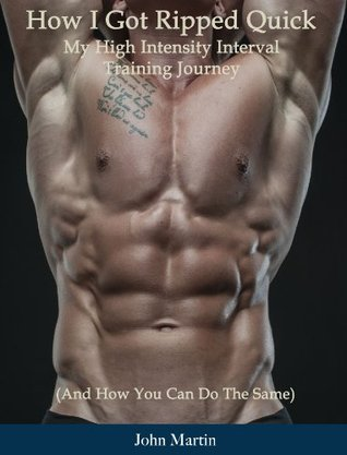 How I Got Ripped Quick: My High Intensity Interval Training Journey  by  John Martin