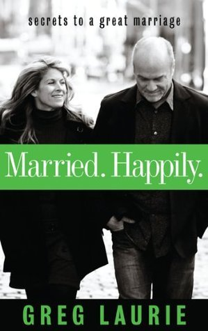 Married. Happily.: Secrets to a Great Marriage  by  Greg Laurie