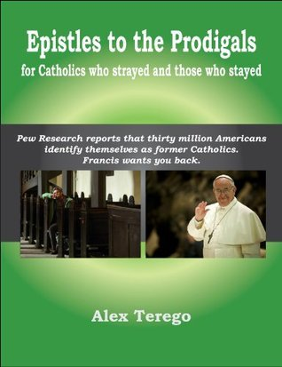 Epistles to the Prodigals: For Catholics who strayed and those who stayed Alex Terego