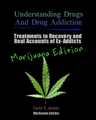 Marijuana: Understanding Drugs and Drug Addiction (Treatment to Recovery and Real Accounts of Ex-Addicts / Volume V Marijuana Edition) Taylor S. Jensen