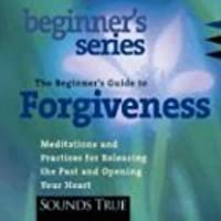 The Beginner's Guide to Forgiveness: Meditations and Practices for Releasing the Past and Opening Your Heart