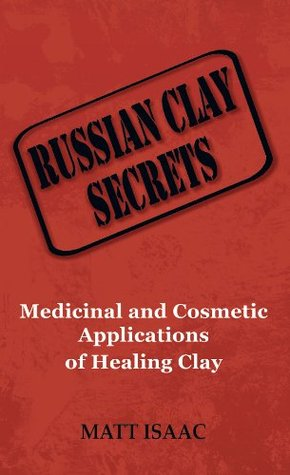Russian Clay Secrets: Medicinal and Cosmetic Applications of Healing Clay  by  Matt Isaac
