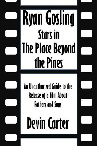 Ryan Gosling Stars in The Place Beyond the Pines: An Unauthorized Guide to the Release of a Film About Fathers and Sons [Article] Devin Carter