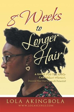 8 Weeks to Longer Hair!: A Guide for the Afro-Caribbean Woman. Discover Your Hairs Growth Potential!  by  Lola Akingbola
