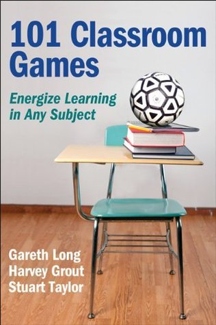 101 Classroom Games: Energize Learning in Any Subject  by  Gareth Long