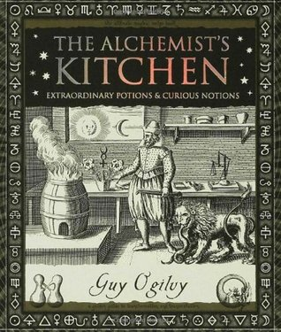 The Alchemist's Kitchen: Extraordinary Potions & Curious Notions  by  Guy Ogilvy