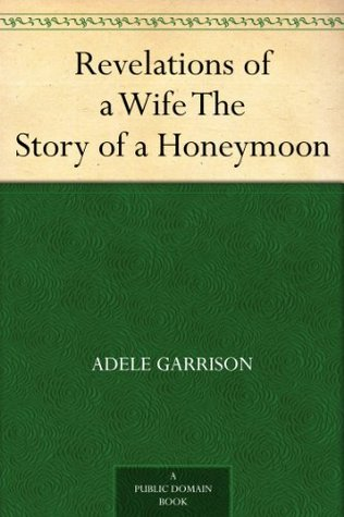 Revelations of a Wife The Story of a Honeymoon Adele Garrison