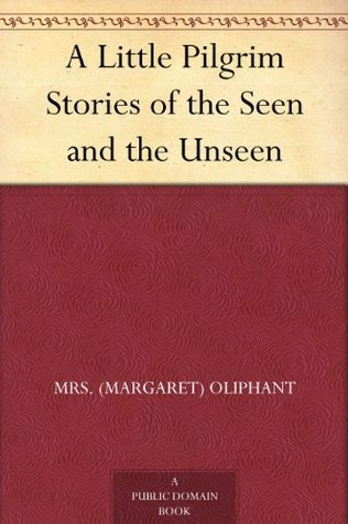 A Little Pilgrim Stories of the Seen and the Unseen Margaret Oliphant