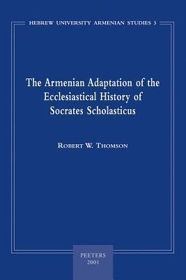 The Armenian Adaptation of the Ecclesiastical History of Socrates Scholasticus: Translation of the Armenian Text and Commentary R.W. Thomson