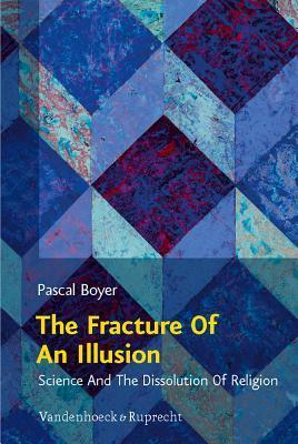 The Fracture of an Illusion: Science and the Dissolution of Religion: Frankfurt Templeton Lectures 2008 Pascal Boyer