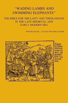 Wading Lambs and Swimming Elephants: The Bible for the Laity and Theologians in Late Medieval and Early Modern Era  by  Wim François