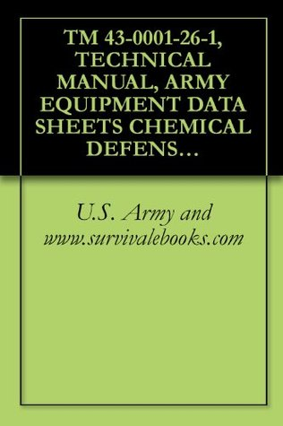 TM 43-0001-26-1, TECHNICAL MANUAL, ARMY EQUIPMENT DATA SHEETS CHEMICAL DEFENSE EQUIPMENT  by  U.S. Army
