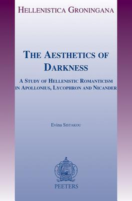 The Aesthetics of Darkness: A Study of Hellenistic Romanticism in Apollonius, Lycophron and Nicander  by  Evina Sistakou