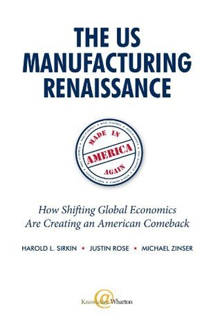 The US Manufacturing Renaissance: How Shifting Global Economics Are Creating an American Comeback Harold L. Sirkin