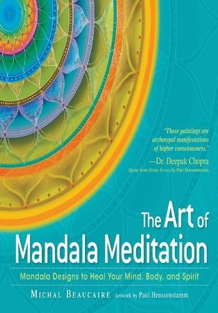 The Art of Mandala Meditation: Mandala Designs to Heal Your Mind, Body and Spirit  by  Michal Beaucaire