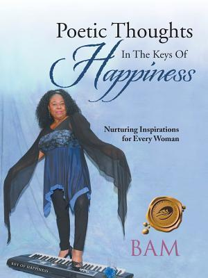 Poetic Thoughts in the Keys of Happiness: Nurturing Inspirations for Every Woman  by  Bam