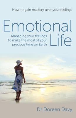 Emotional Life - Managing Your Feelings to Make the Most of Your Precious Time on Earth: How to Gain Mastery Over Your Feelings Doreen Davy