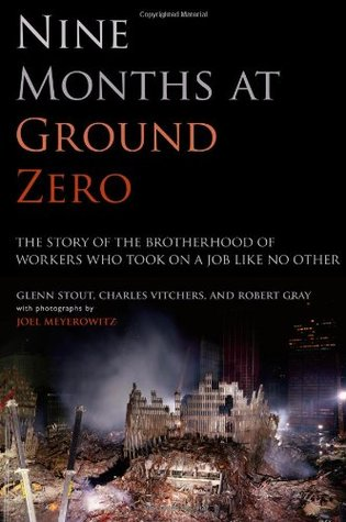 Nine Months at Ground Zero: The Story of the Brotherhood of Workers Who Took on a Job Like No Other Glenn Stout