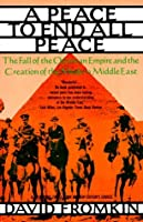 A Peace To End All Peace: The Fall of the Ottoman Empire and the Creation the Modern Middle East