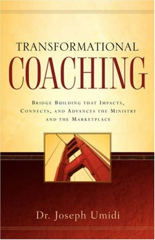 Transformational Coaching: Bridge Building that Impacts, Connects, and Advances the Ministry and the Marketplace Joseph Umidi